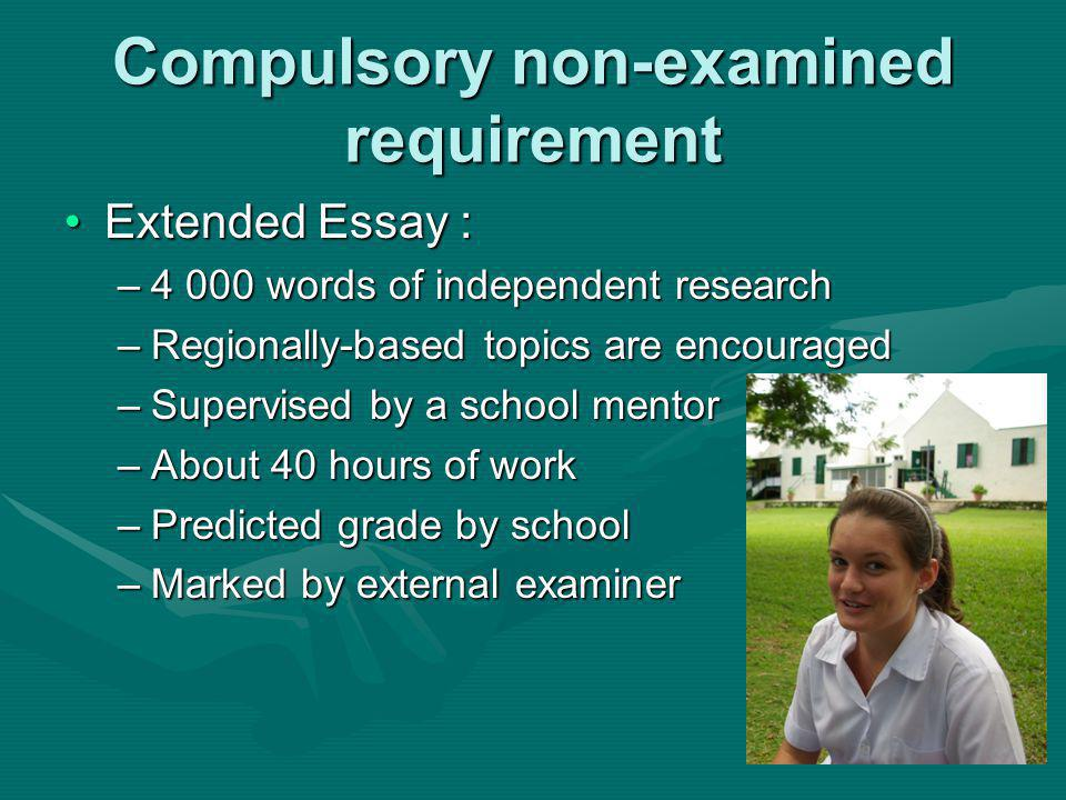 Compulsory non-examined requirement Extended Essay :Extended Essay : –4 000 words of independent research –Regionally-based topics are encouraged –Supervised by a school mentor –About 40 hours of work –Predicted grade by school –Marked by external examiner