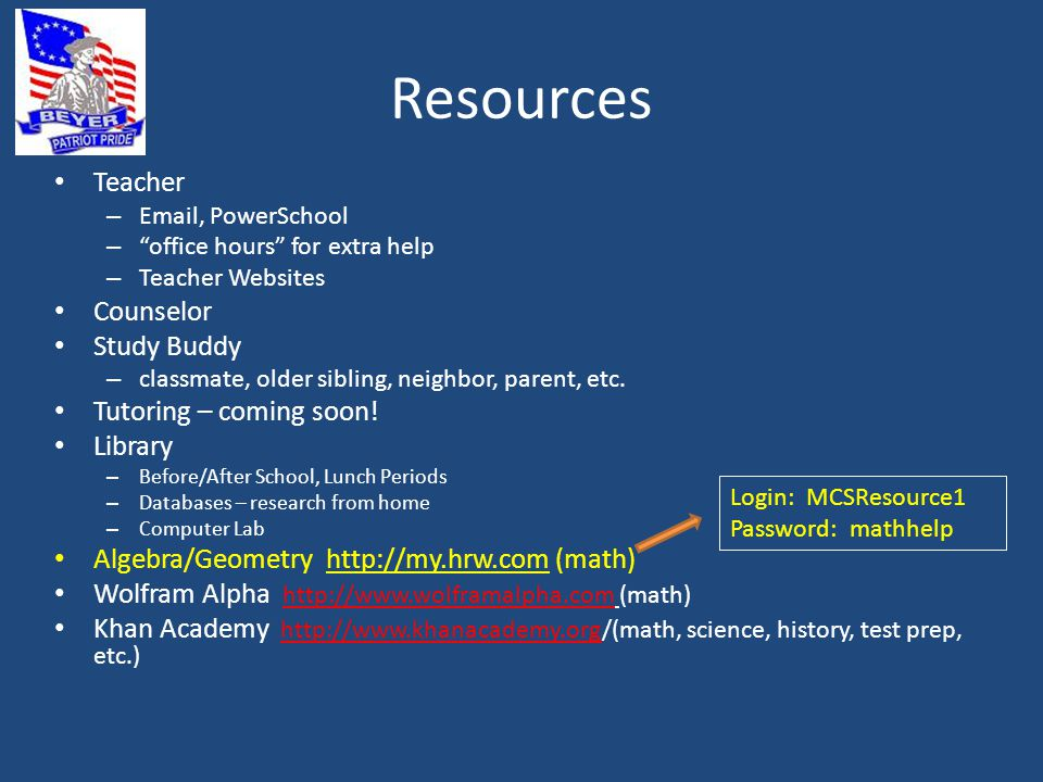 Resources Teacher – Email, PowerSchool – office hours for extra help – Teacher Websites Counselor Study Buddy – classmate, older sibling, neighbor, parent, etc.
