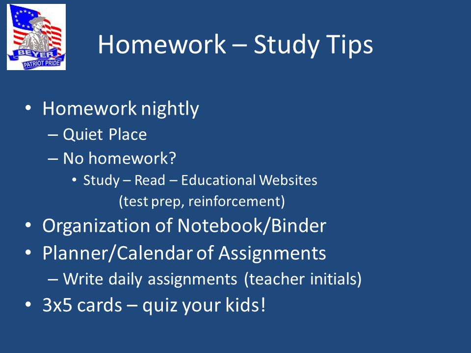 Homework – Study Tips Homework nightly – Quiet Place – No homework.