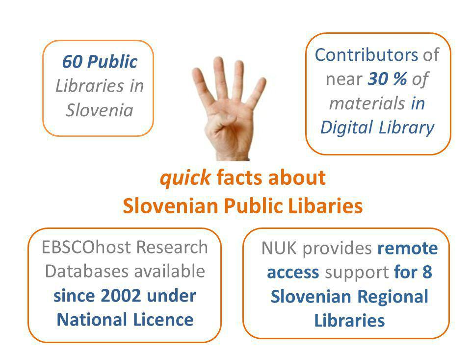 quick facts about Slovenian Public Libaries 60 Public Libraries in Slovenia Contributors of near 30 % of materials in Digital Library NUK provides remote access support for 8 Slovenian Regional Libraries EBSCOhost Research Databases available since 2002 under National Licence