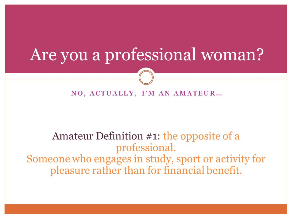 NO, ACTUALLY, IM AN AMATEUR… Are you a professional woman.