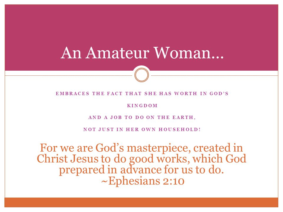 EMBRACES THE FACT THAT SHE HAS WORTH IN GODS KINGDOM AND A JOB TO DO ON THE EARTH, NOT JUST IN HER OWN HOUSEHOLD.