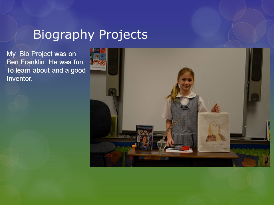 Biography Projects My Bio Project was on Ben Franklin.