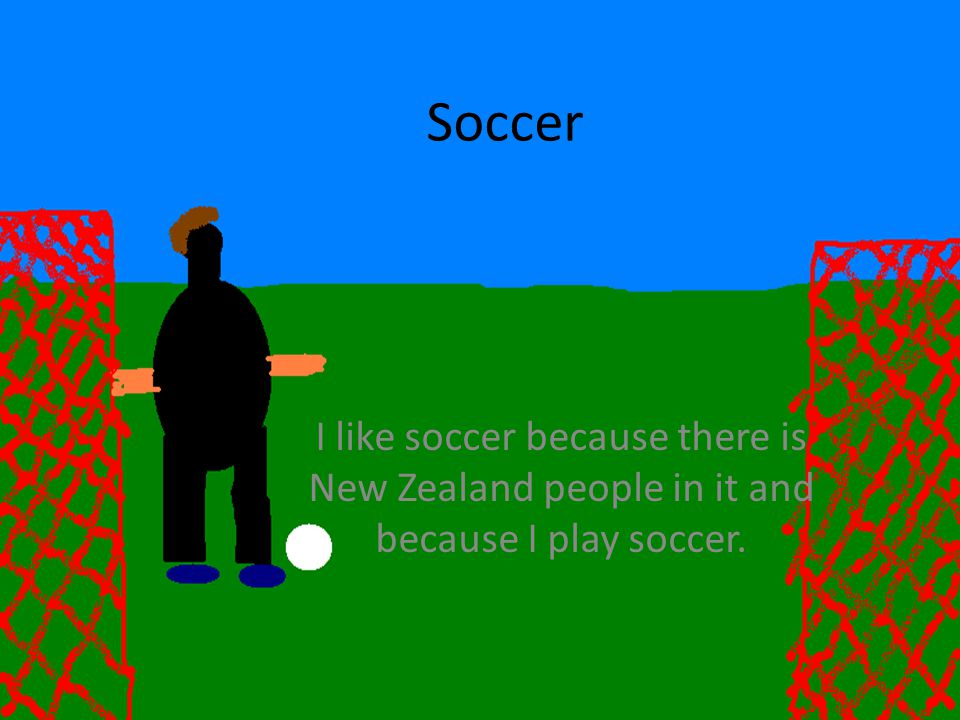 Soccer I like soccer because there is New Zealand people in it and because I play soccer.
