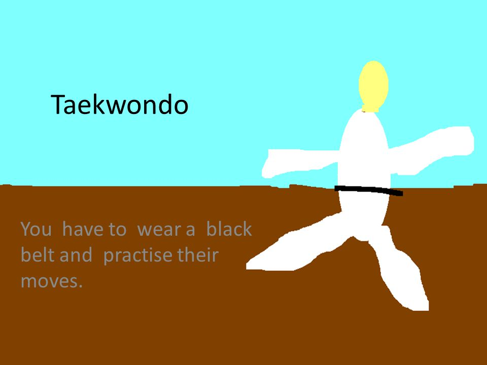 Taekwondo You have to wear a black belt and practise their moves.
