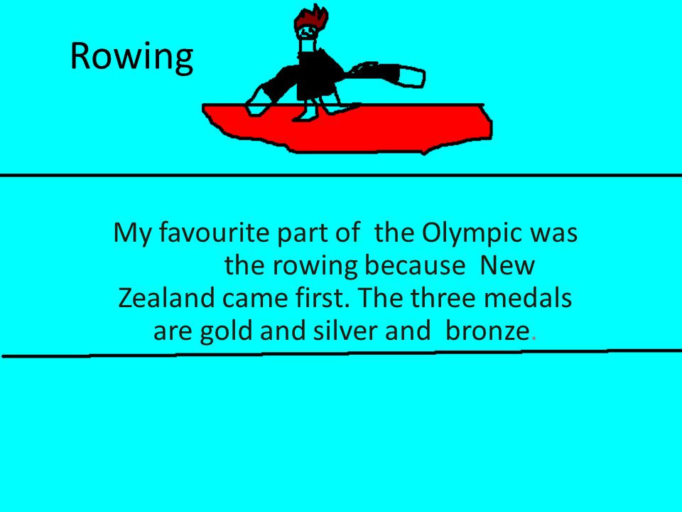 Rowing My favourite part of the Olympic was the rowing because New Zealand came first.