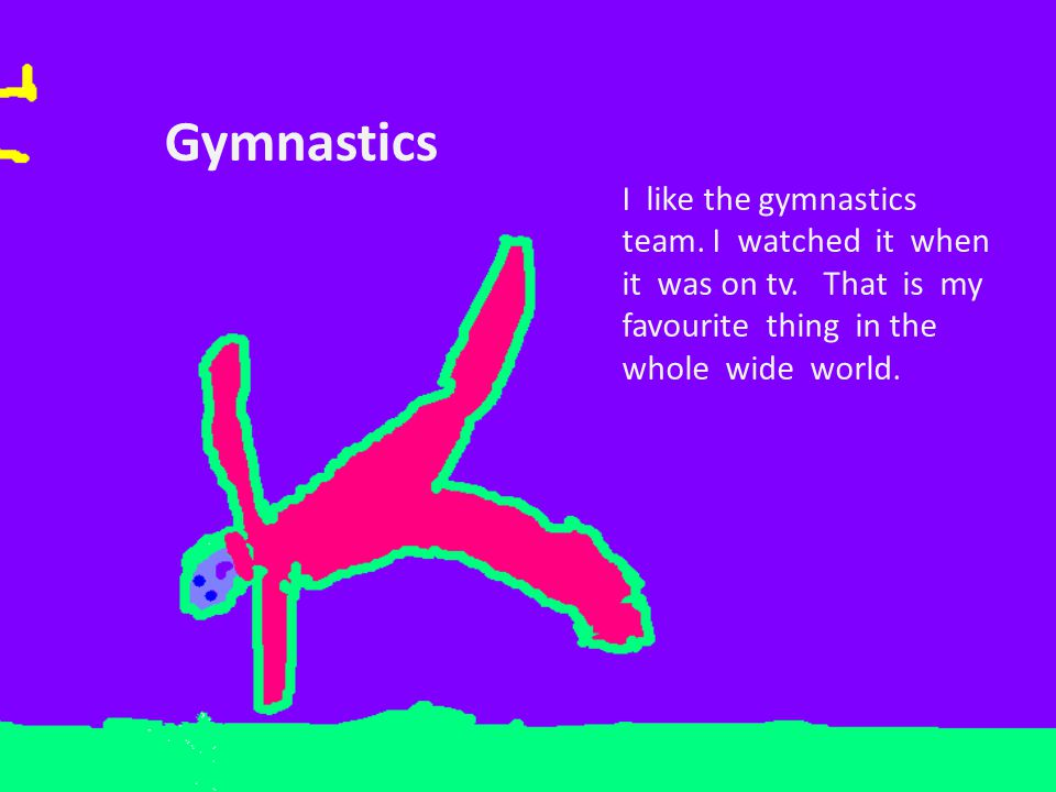 Gymnastics I like the gymnastics team. I watched it when it was on tv.