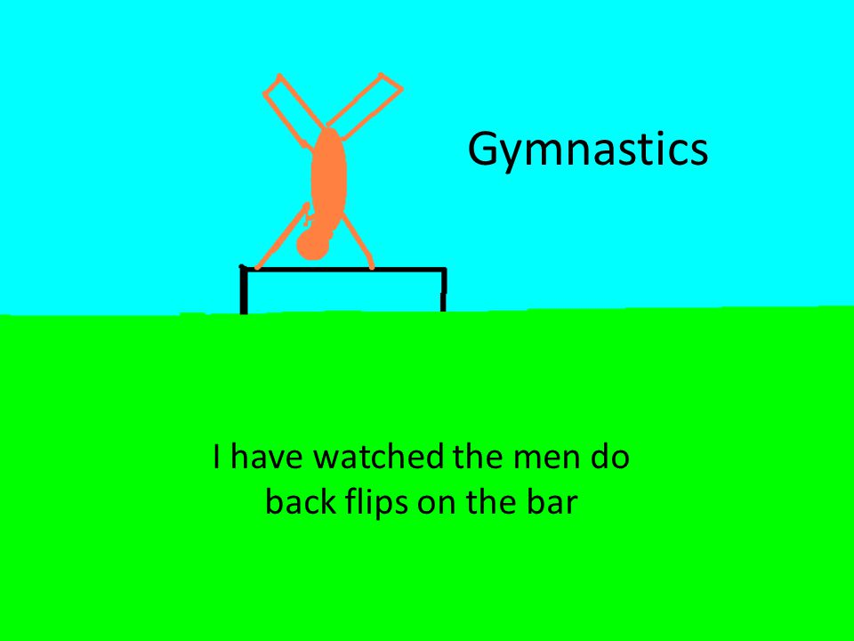Gymnastics I have watched the men do back flips on the bar