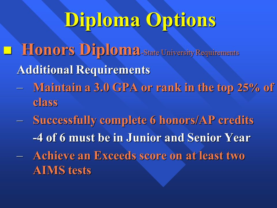 Diploma Options n Honors Diploma -State University Requirements Additional Requirements –Maintain a 3.0 GPA or rank in the top 25% of class –Successfully complete 6 honors/AP credits -4 of 6 must be in Junior and Senior Year –Achieve an Exceeds score on at least two AIMS tests