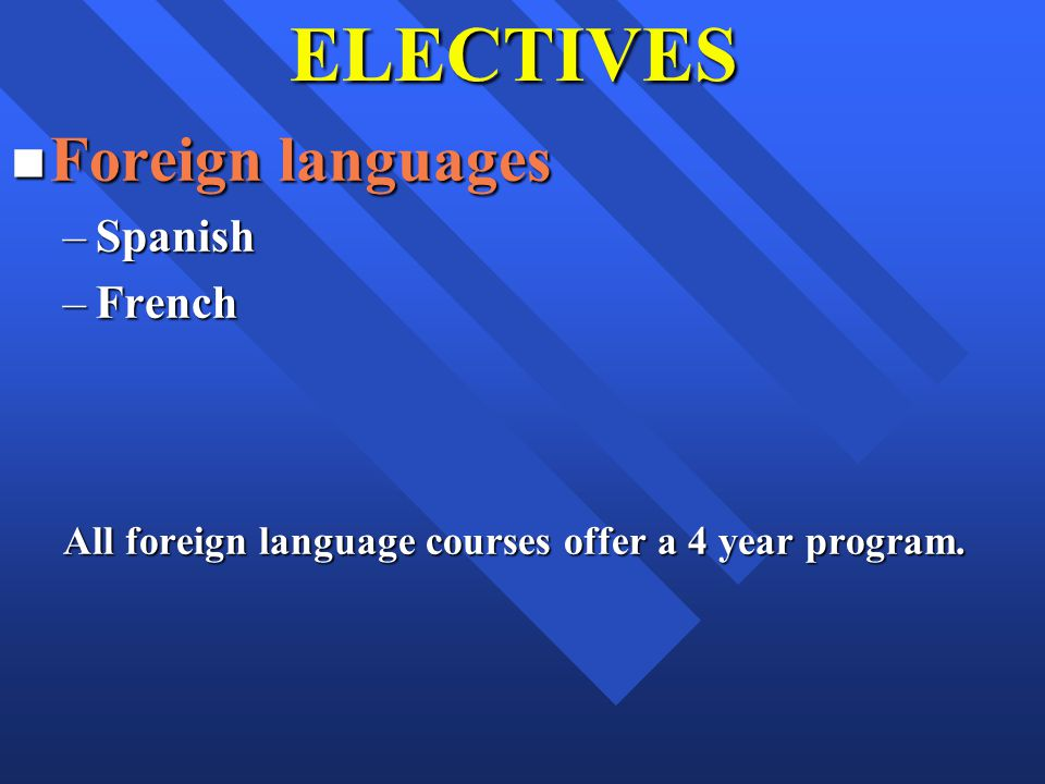 ELECTIVES n Foreign languages –Spanish –French All foreign language courses offer a 4 year program.