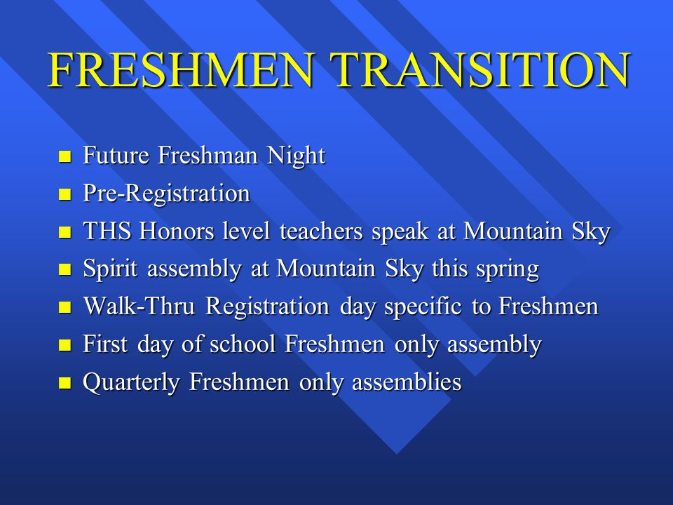 FRESHMEN TRANSITION n Future Freshman Night n Pre-Registration n THS Honors level teachers speak at Mountain Sky n Spirit assembly at Mountain Sky this spring n Walk-Thru Registration day specific to Freshmen n First day of school Freshmen only assembly n Quarterly Freshmen only assemblies