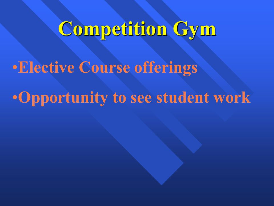 Competition Gym Elective Course offerings Opportunity to see student work