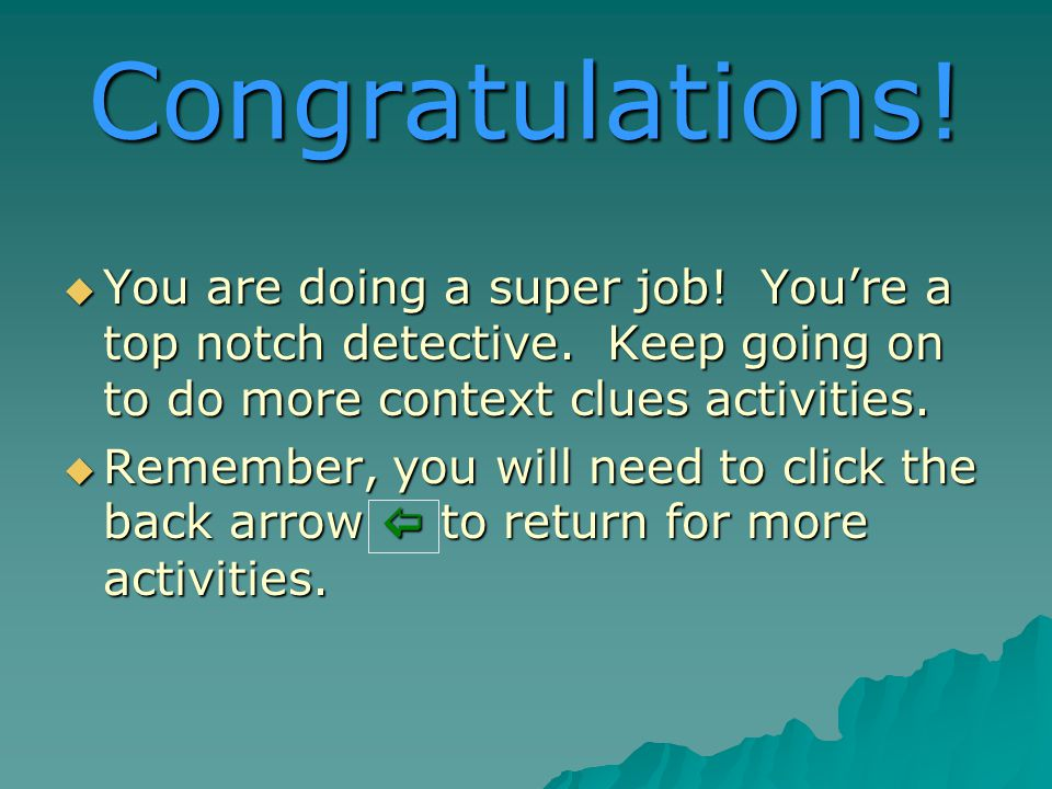 Congratulations. You are doing a super job. Youre a top notch detective.