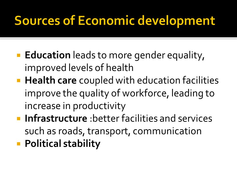Education leads to more gender equality, improved levels of health Health care coupled with education facilities improve the quality of workforce, leading to increase in productivity Infrastructure :better facilities and services such as roads, transport, communication Political stability