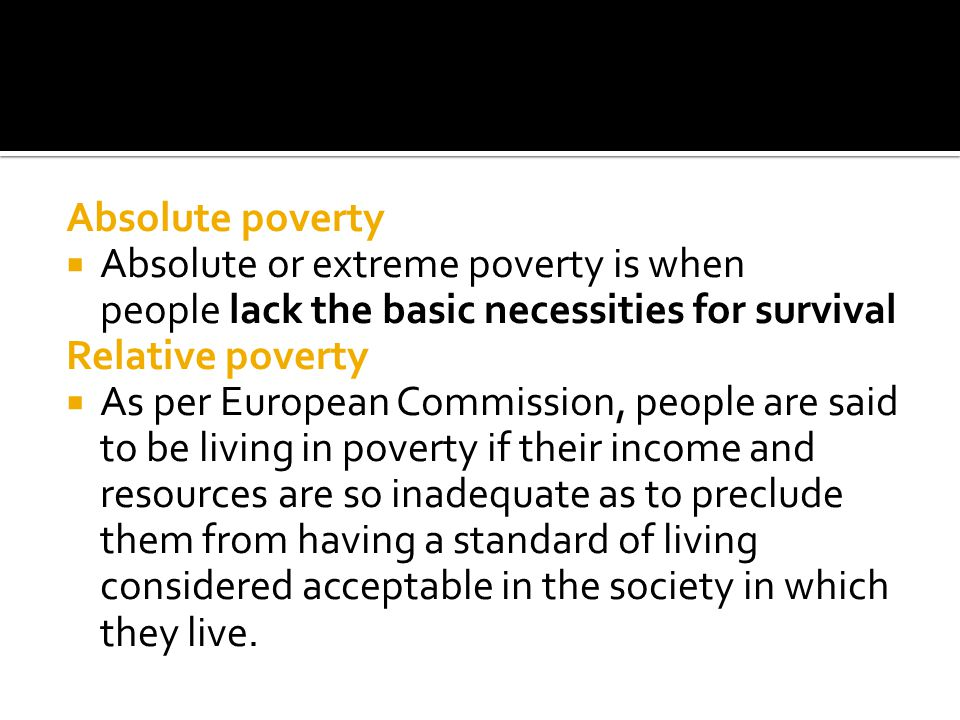 Absolute poverty Absolute or extreme poverty is when people lack the basic necessities for survival Relative poverty As per European Commission, people are said to be living in poverty if their income and resources are so inadequate as to preclude them from having a standard of living considered acceptable in the society in which they live.