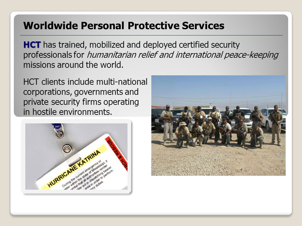 HCT HCT has trained, mobilized and deployed certified security professionals for humanitarian relief and international peace-keeping missions around the world.