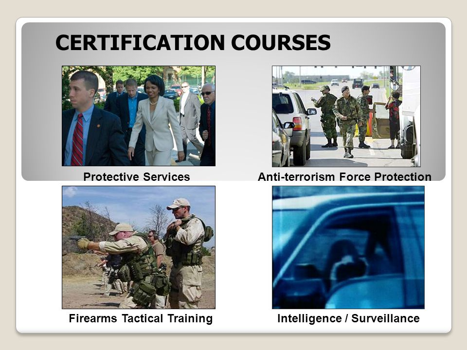 CERTIFICATION COURSES Protective ServicesAnti-terrorism Force Protection Intelligence / Surveillance Firearms Tactical Training