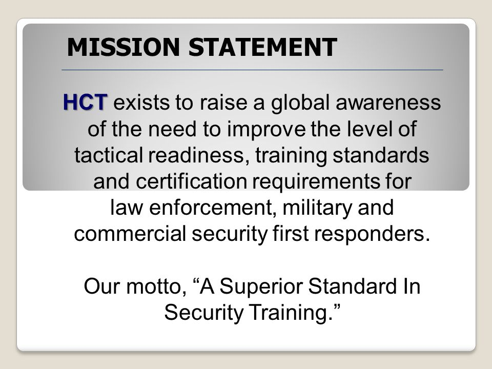 HCT HCT exists to raise a global awareness of the need to improve the level of tactical readiness, training standards and certification requirements for law enforcement, military and commercial security first responders.
