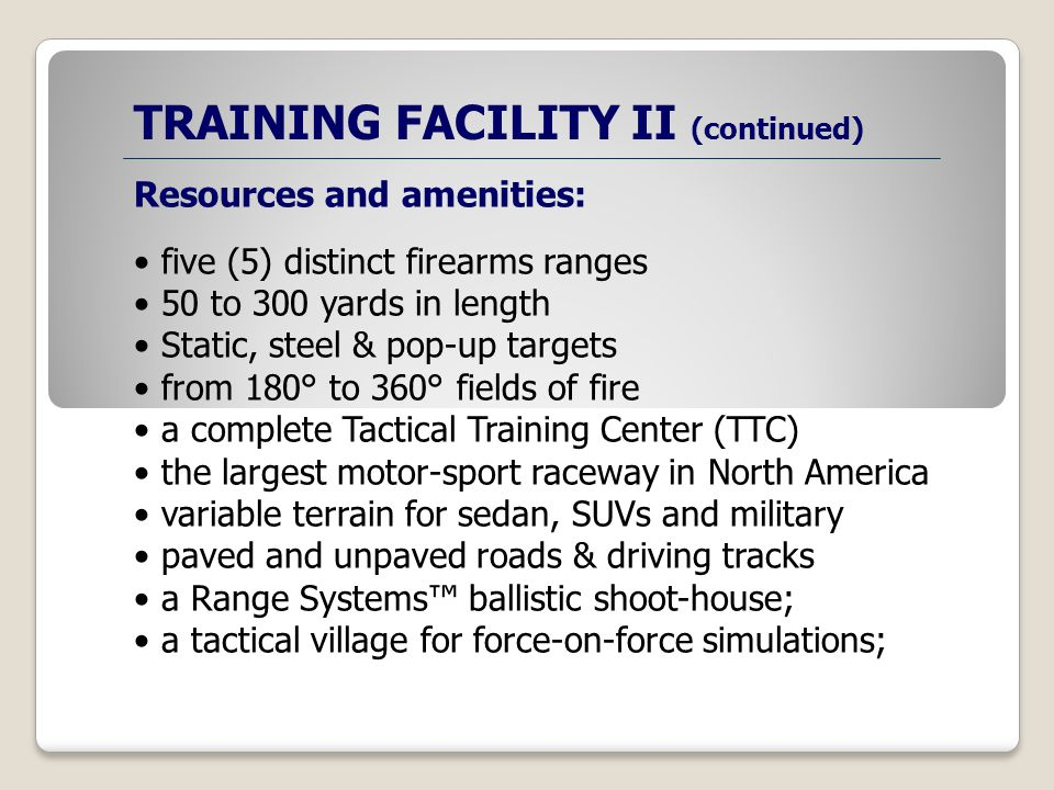 TRAINING FACILITY II (continued) Resources and amenities: five (5) distinct firearms ranges 50 to 300 yards in length Static, steel & pop-up targets from 180° to 360° fields of fire a complete Tactical Training Center (TTC) the largest motor-sport raceway in North America variable terrain for sedan, SUVs and military paved and unpaved roads & driving tracks a Range Systems ballistic shoot-house; a tactical village for force-on-force simulations;