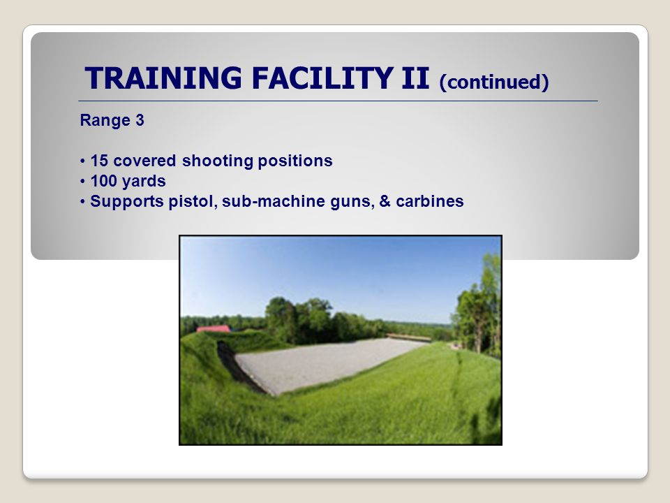TRAINING FACILITY II (continued) Range 3 15 covered shooting positions 100 yards Supports pistol, sub-machine guns, & carbines