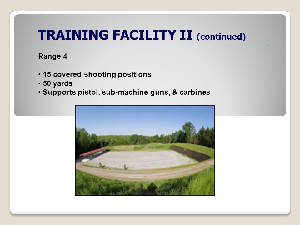 TRAINING FACILITY II (continued) Range 4 15 covered shooting positions 50 yards Supports pistol, sub-machine guns, & carbines