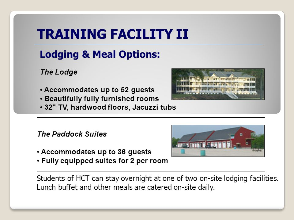 TRAINING FACILITY II Lodging & Meal Options: The Lodge Accommodates up to 52 guests Beautifully fully furnished rooms 32 TV, hardwood floors, Jacuzzi tubs The Paddock Suites Accommodates up to 36 guests Fully equipped suites for 2 per room Students of HCT can stay overnight at one of two on-site lodging facilities.