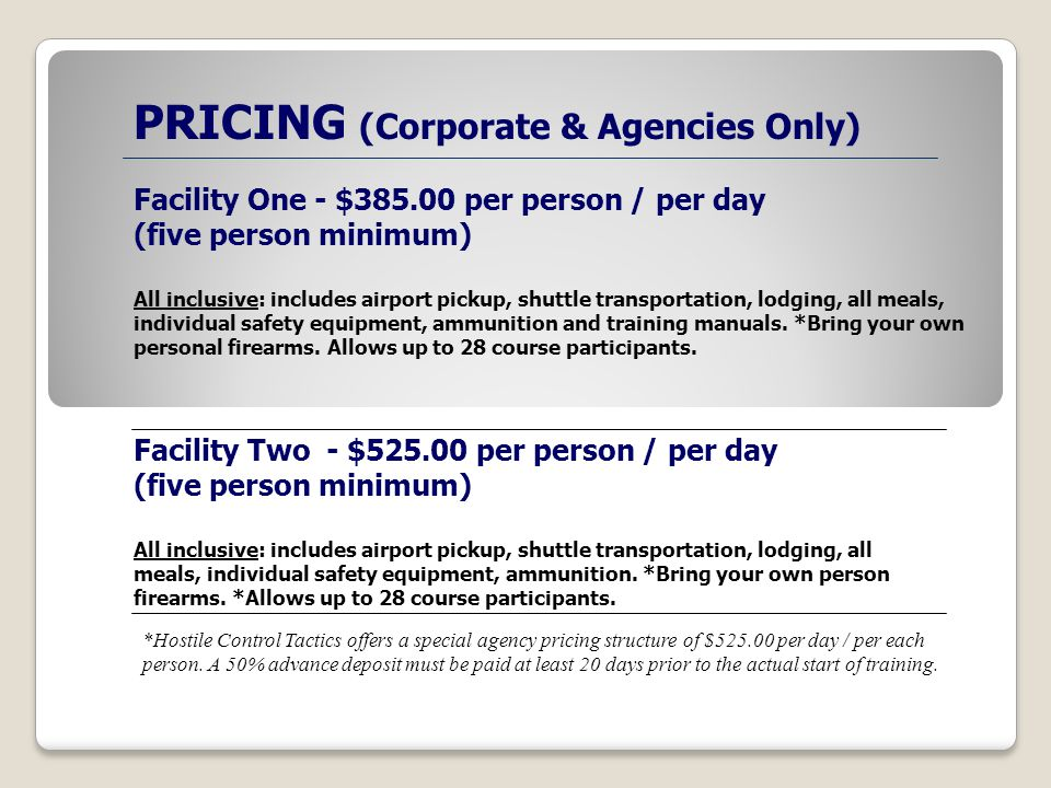 PRICING (Corporate & Agencies Only) Facility One - $385.00 per person / per day (five person minimum) All inclusive: includes airport pickup, shuttle transportation, lodging, all meals, individual safety equipment, ammunition and training manuals.
