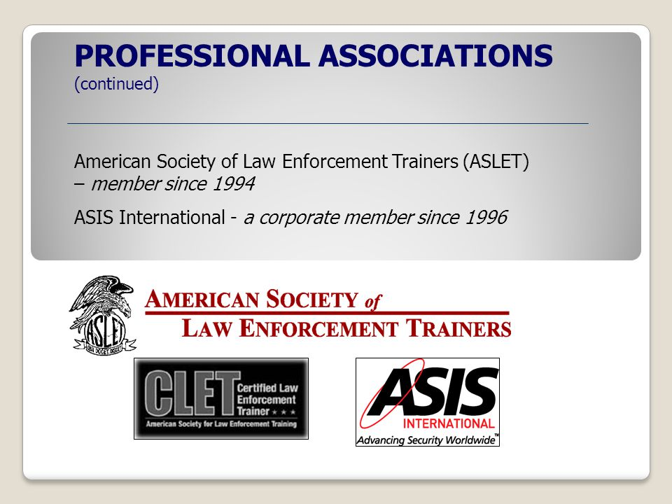 PROFESSIONAL ASSOCIATIONS (continued) American Society of Law Enforcement Trainers (ASLET) – member since 1994 ASIS International - a corporate member since 1996