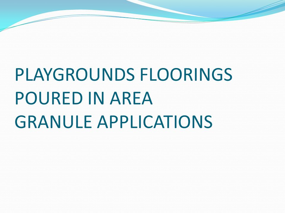 PLAYGROUNDS FLOORINGS POURED IN AREA GRANULE APPLICATIONS