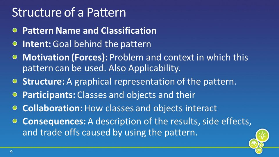 9 Structure of a Pattern Pattern Name and Classification Intent: Goal behind the pattern Motivation (Forces): Problem and context in which this pattern can be used.