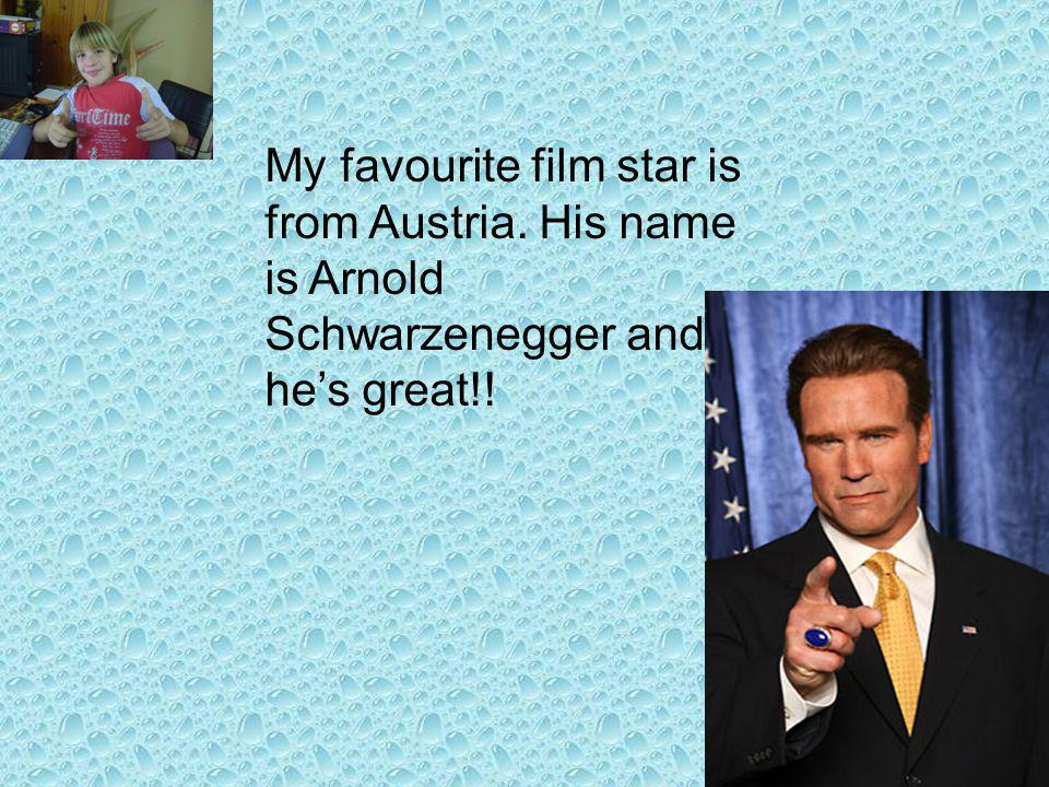 My favourite film star is from Austria. His name is Arnold Schwarzenegger and hes great!!