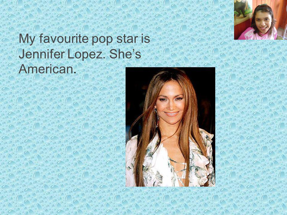 My favourite pop star is Jennifer Lopez. Shes American.