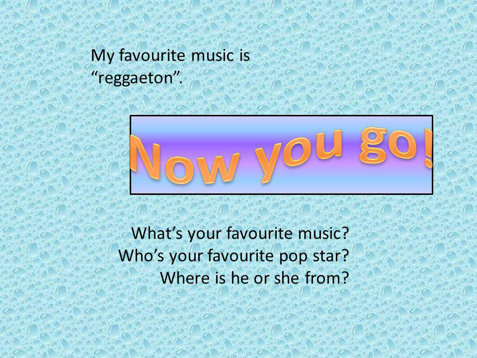 My favourite music is reggaeton. Whats your favourite music.