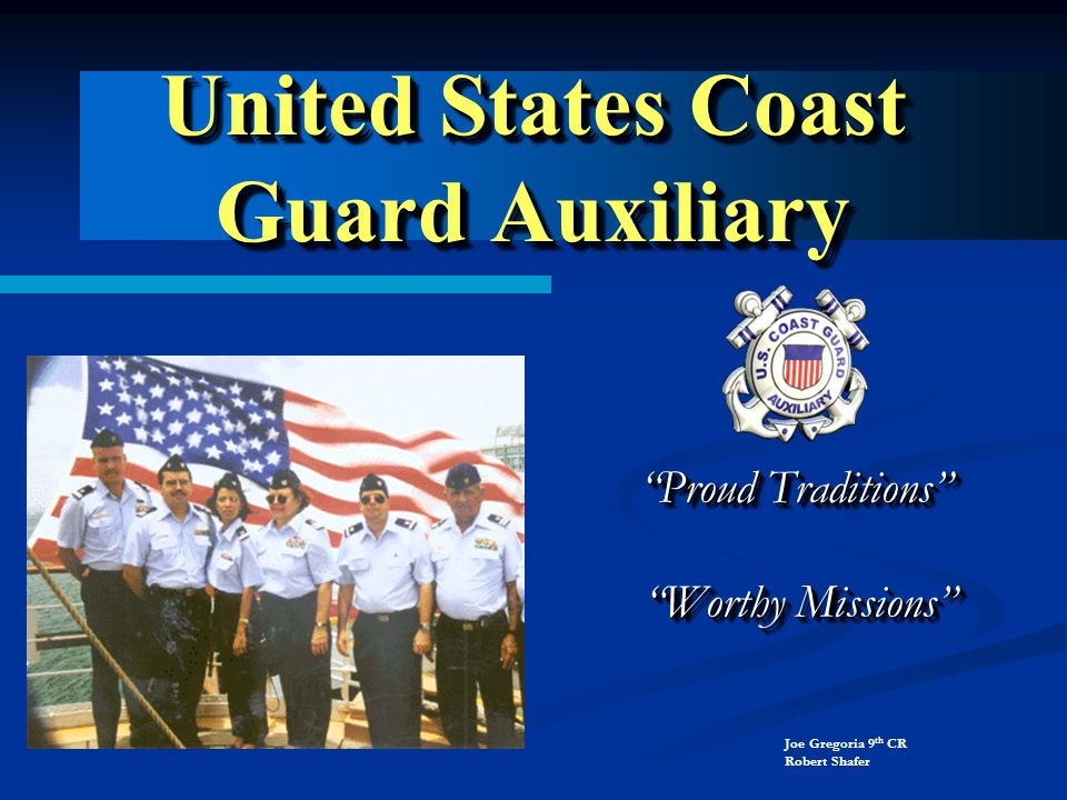 United States Coast Guard Auxiliary Proud Traditions Proud Traditions Worthy Missions Worthy Missions Proud Traditions Proud Traditions Worthy Missions Worthy Missions Joe Gregoria 9 th CR Robert Shafer