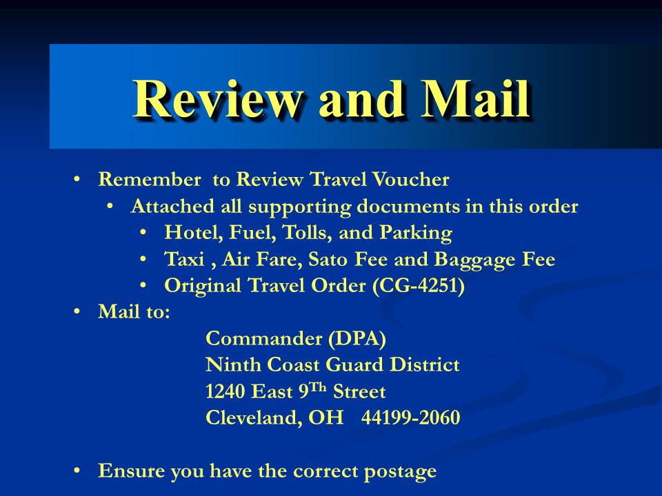 Review and Mail Remember to Review Travel Voucher Attached all supporting documents in this order Hotel, Fuel, Tolls, and Parking Taxi, Air Fare, Sato Fee and Baggage Fee Original Travel Order (CG-4251) Mail to: Commander (DPA) Ninth Coast Guard District 1240 East 9 Th Street Cleveland, OH 44199-2060 Ensure you have the correct postage