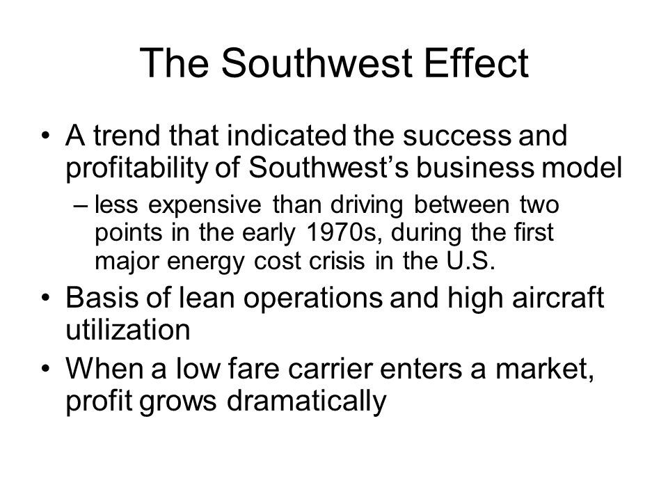 The Southwest Effect A trend that indicated the success and profitability of Southwests business model –less expensive than driving between two points in the early 1970s, during the first major energy cost crisis in the U.S.