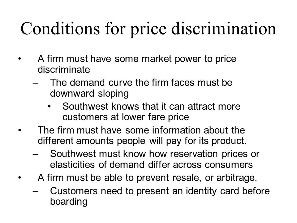 Conditions for price discrimination A firm must have some market power to price discriminate –The demand curve the firm faces must be downward sloping Southwest knows that it can attract more customers at lower fare price The firm must have some information about the different amounts people will pay for its product.