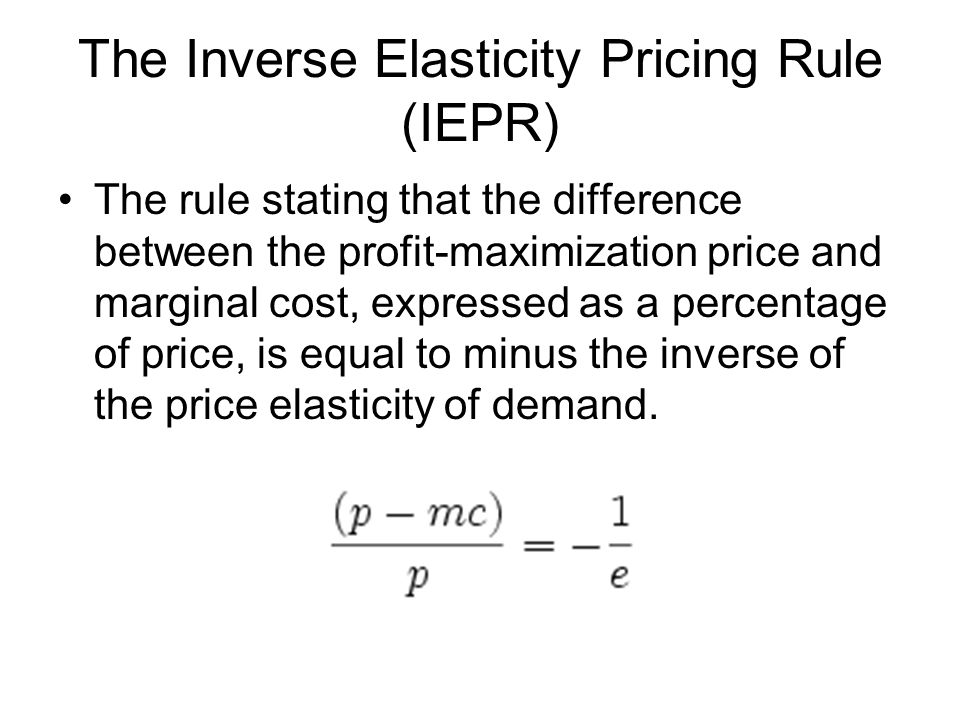 The Inverse Elasticity Pricing Rule (IEPR) The rule stating that the difference between the profit-maximization price and marginal cost, expressed as a percentage of price, is equal to minus the inverse of the price elasticity of demand.