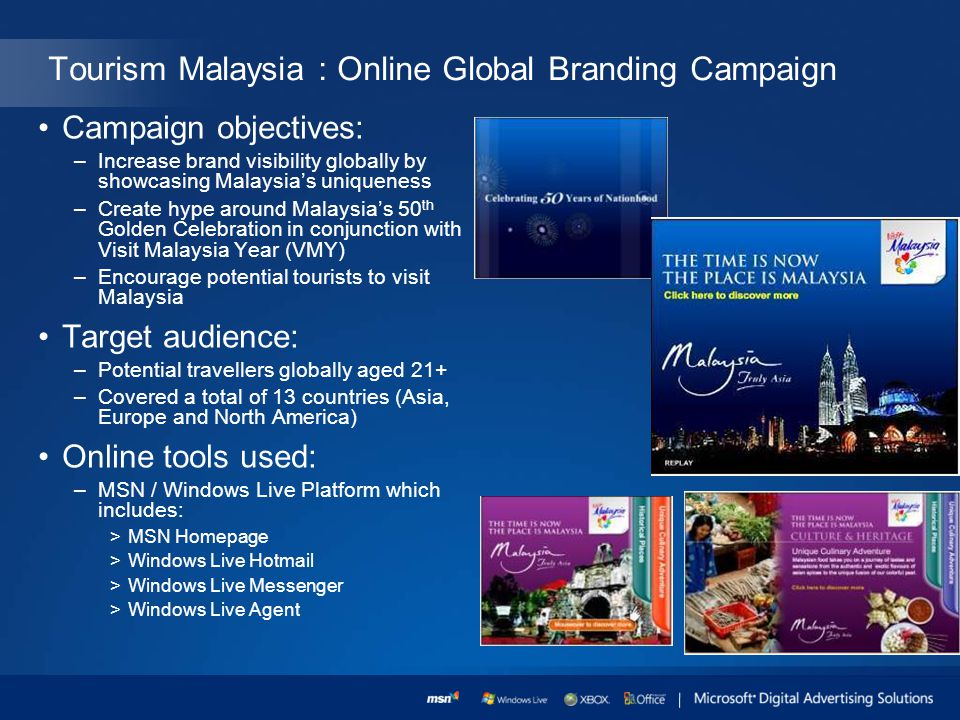 Tourism Malaysia : Online Global Branding Campaign Campaign objectives: –Increase brand visibility globally by showcasing Malaysias uniqueness –Create hype around Malaysias 50 th Golden Celebration in conjunction with Visit Malaysia Year (VMY) –Encourage potential tourists to visit Malaysia Target audience: –Potential travellers globally aged 21+ –Covered a total of 13 countries (Asia, Europe and North America) Online tools used: –MSN / Windows Live Platform which includes: >MSN Homepage >Windows Live Hotmail >Windows Live Messenger >Windows Live Agent