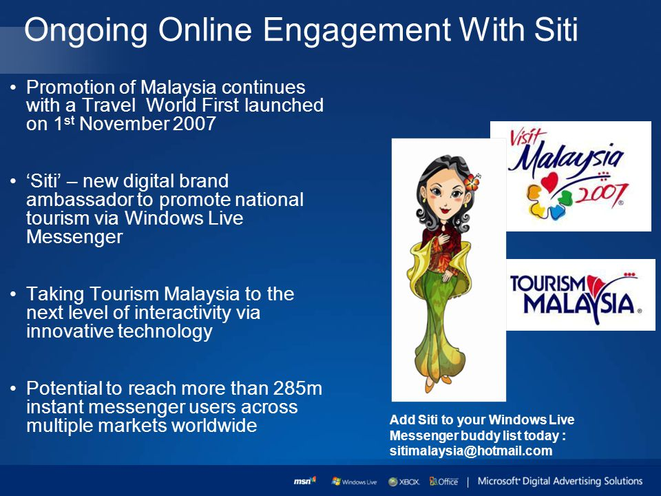 Ongoing Online Engagement With Siti Promotion of Malaysia continues with a Travel World First launched on 1 st November 2007 Siti – new digital brand ambassador to promote national tourism via Windows Live Messenger Taking Tourism Malaysia to the next level of interactivity via innovative technology Potential to reach more than 285m instant messenger users across multiple markets worldwide Add Siti to your Windows Live Messenger buddy list today : sitimalaysia@hotmail.com
