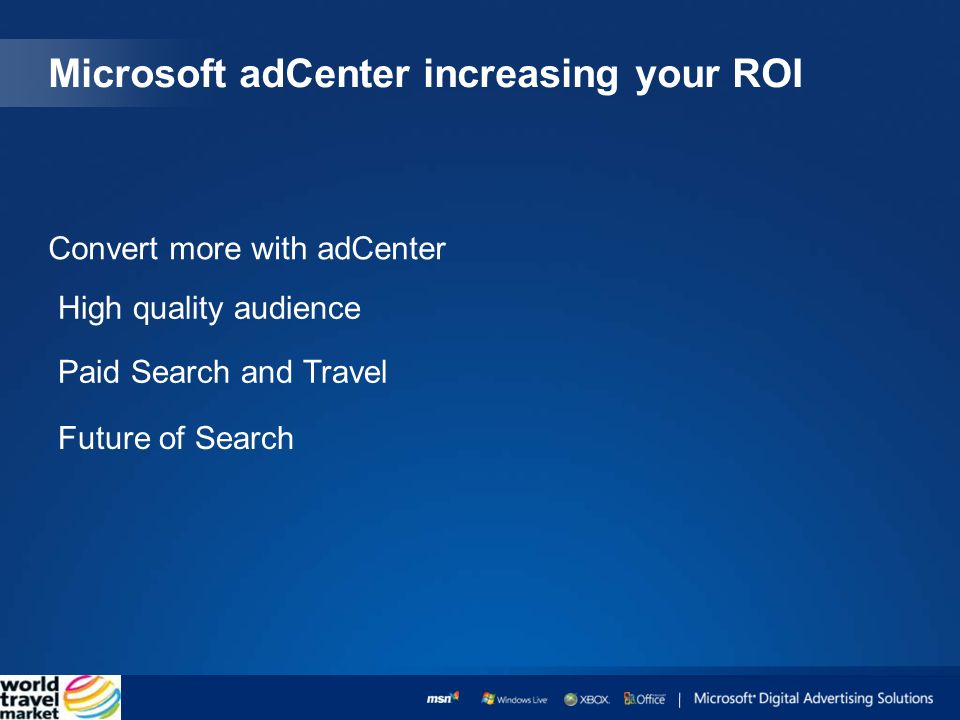 Microsoft adCenter increasing your ROI Convert more with adCenter High quality audience Paid Search and Travel Future of Search