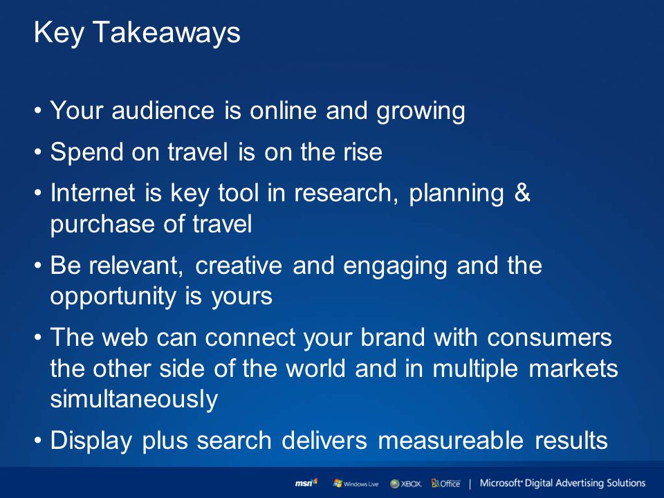 Key Takeaways Your audience is online and growing Spend on travel is on the rise Internet is key tool in research, planning & purchase of travel Be relevant, creative and engaging and the opportunity is yours The web can connect your brand with consumers the other side of the world and in multiple markets simultaneously Display plus search delivers measureable results