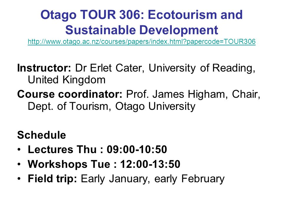 Otago TOUR 306: Ecotourism and Sustainable Development http://www.otago.ac.nz/courses/papers/index.html papercode=TOUR306 http://www.otago.ac.nz/courses/papers/index.html papercode=TOUR306 Instructor: Dr Erlet Cater, University of Reading, United Kingdom Course coordinator: Prof.