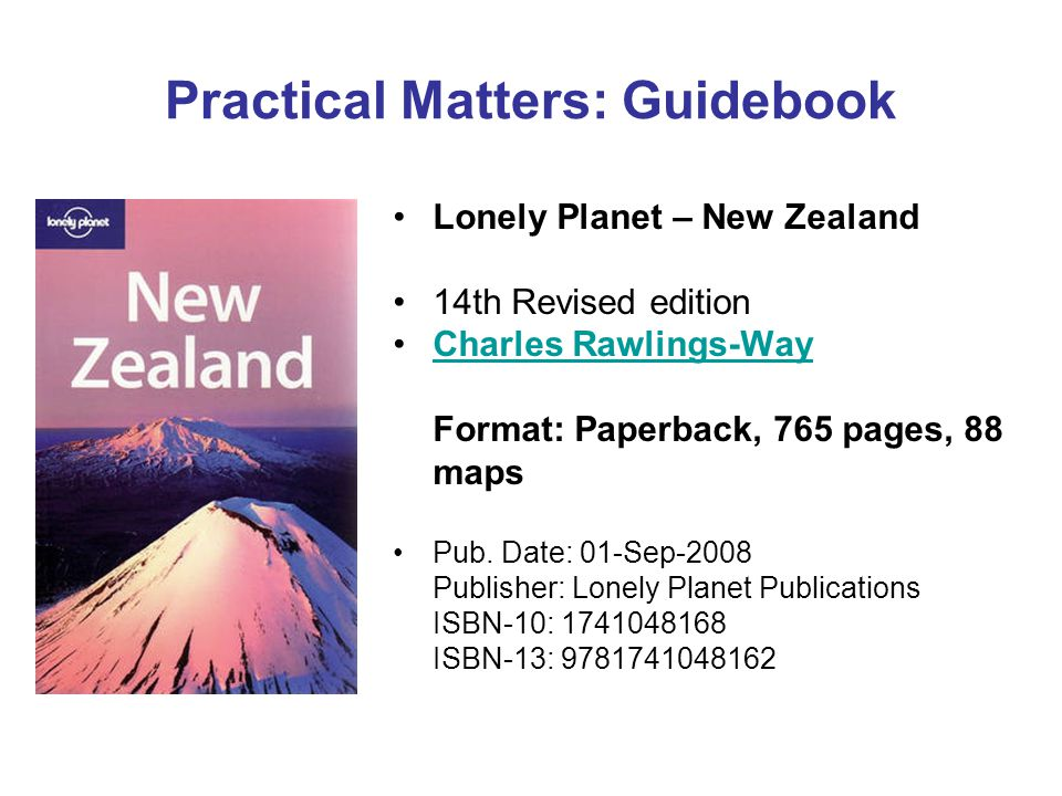 Practical Matters: Guidebook Lonely Planet – New Zealand 14th Revised edition Charles Rawlings-Way Format: Paperback, 765 pages, 88 mapsCharles Rawlings-Way Pub.
