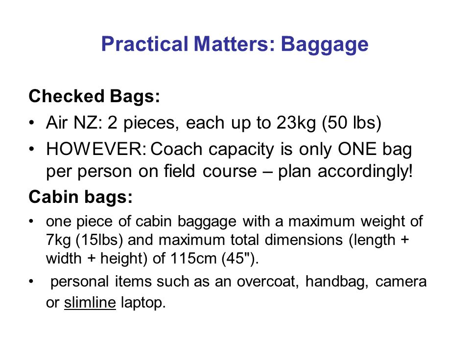 Practical Matters: Baggage Checked Bags: Air NZ: 2 pieces, each up to 23kg (50 lbs) HOWEVER: Coach capacity is only ONE bag per person on field course – plan accordingly.
