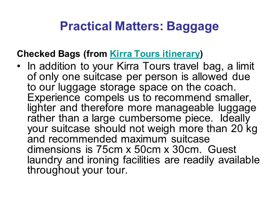 Practical Matters: Baggage Checked Bags (from Kirra Tours itinerary)Kirra Tours itinerary In addition to your Kirra Tours travel bag, a limit of only one suitcase per person is allowed due to our luggage storage space on the coach.