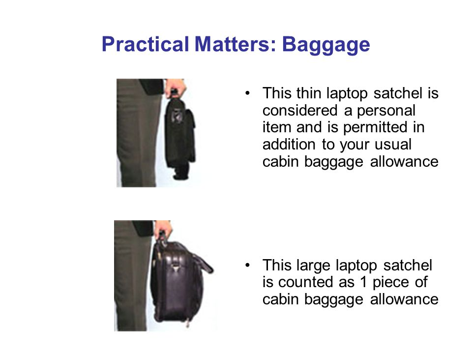 Practical Matters: Baggage This thin laptop satchel is considered a personal item and is permitted in addition to your usual cabin baggage allowance This large laptop satchel is counted as 1 piece of cabin baggage allowance
