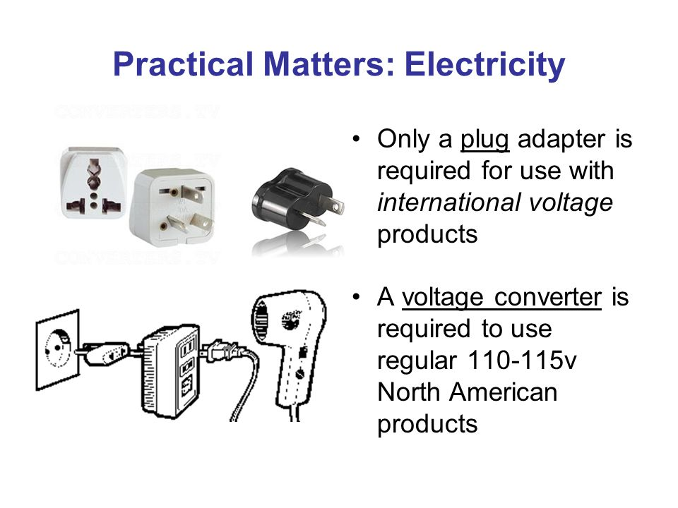 Practical Matters: Electricity Only a plug adapter is required for use with international voltage products A voltage converter is required to use regular 110-115v North American products
