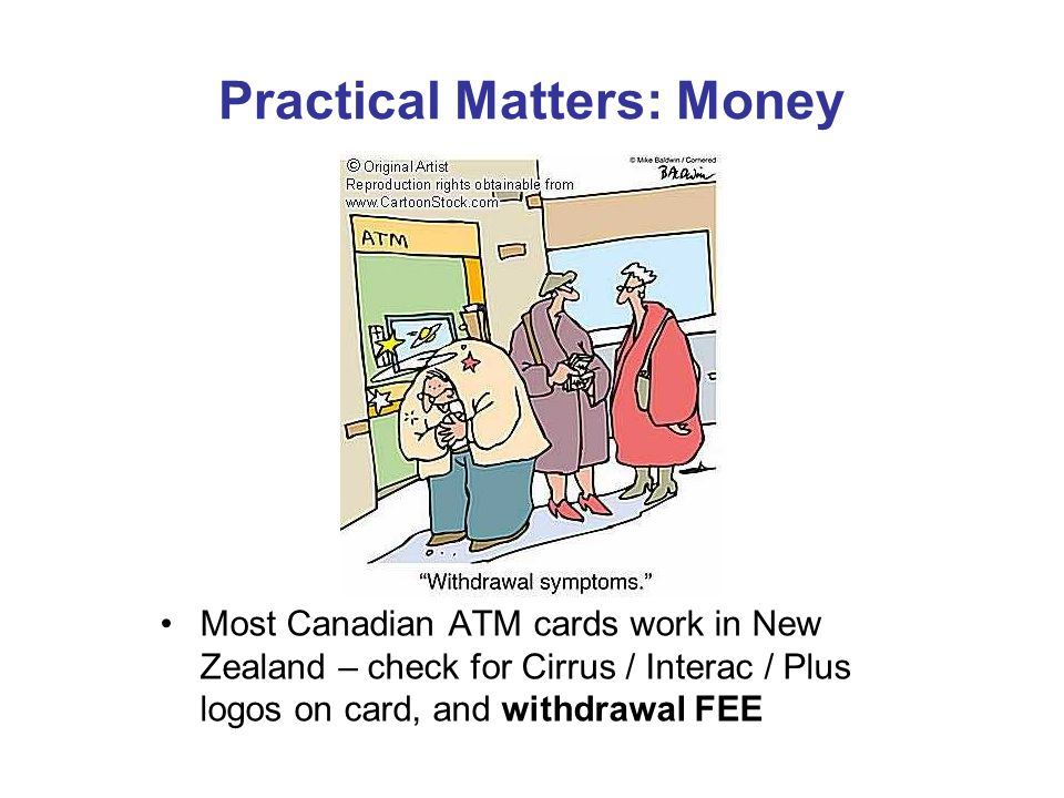 Practical Matters: Money Most Canadian ATM cards work in New Zealand – check for Cirrus / Interac / Plus logos on card, and withdrawal FEE