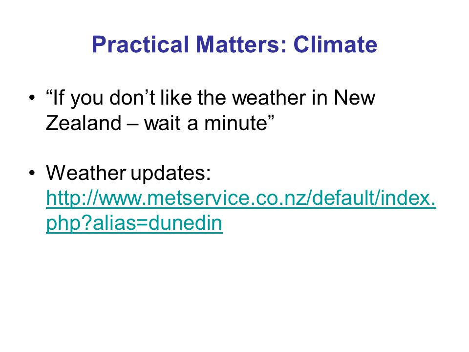 Practical Matters: Climate If you dont like the weather in New Zealand – wait a minute Weather updates: http://www.metservice.co.nz/default/index.
